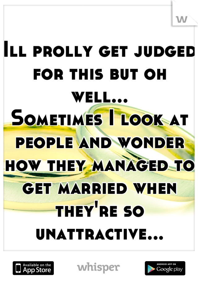 Ill prolly get judged for this but oh well... Sometimes I look at people and wonder how they managed to get married when they're so unattractive...
