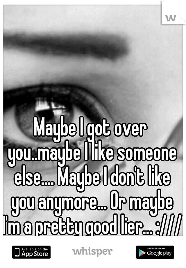 Maybe I got over you..maybe I like someone else.... Maybe I don't like you anymore... Or maybe I'm a pretty good lier... :///
