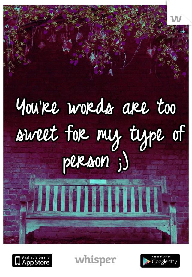 You're words are too sweet for my type of person ;)