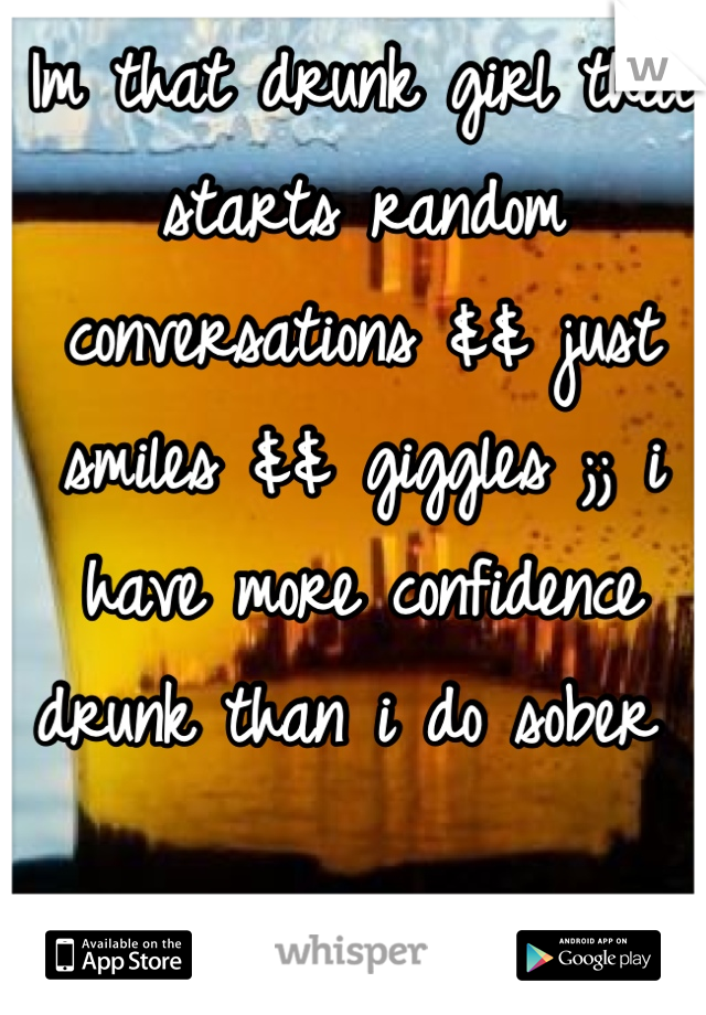Im that drunk girl that starts random conversations && just smiles && giggles ;; i have more confidence drunk than i do sober