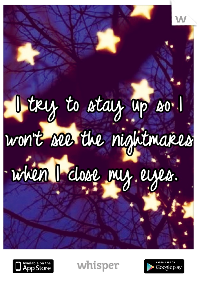 I try to stay up so I won't see the nightmares when I close my eyes.