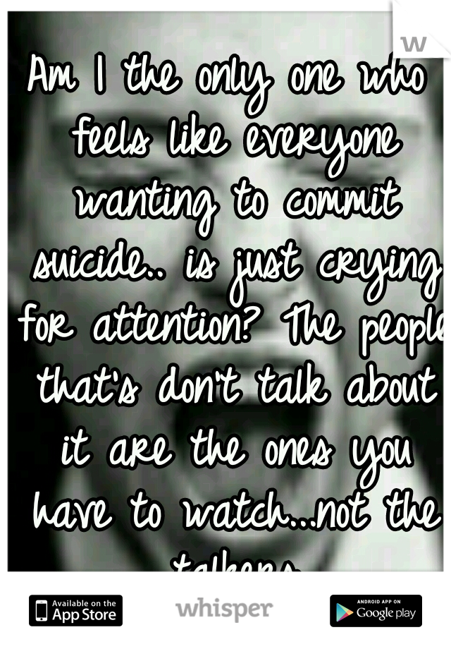 Am I the only one who feels like everyone wanting to commit suicide.. is just crying for attention? The people that's don't talk about it are the ones you have to watch...not the talkers