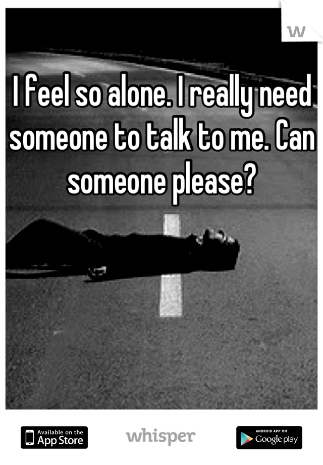 I feel so alone. I really need someone to talk to me. Can someone please?