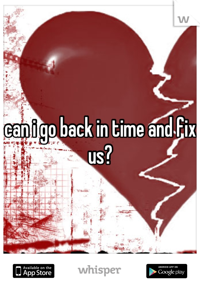 can i go back in time and fix us?
