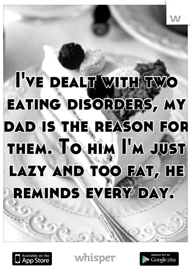 I've dealt with two eating disorders, my dad is the reason for them. To him I'm just lazy and too fat, he reminds every day.