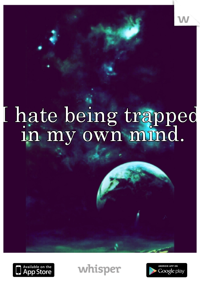 I hate being trapped in my own mind.