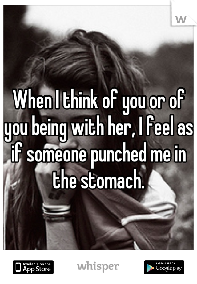 When I think of you or of you being with her, I feel as if someone punched me in the stomach.