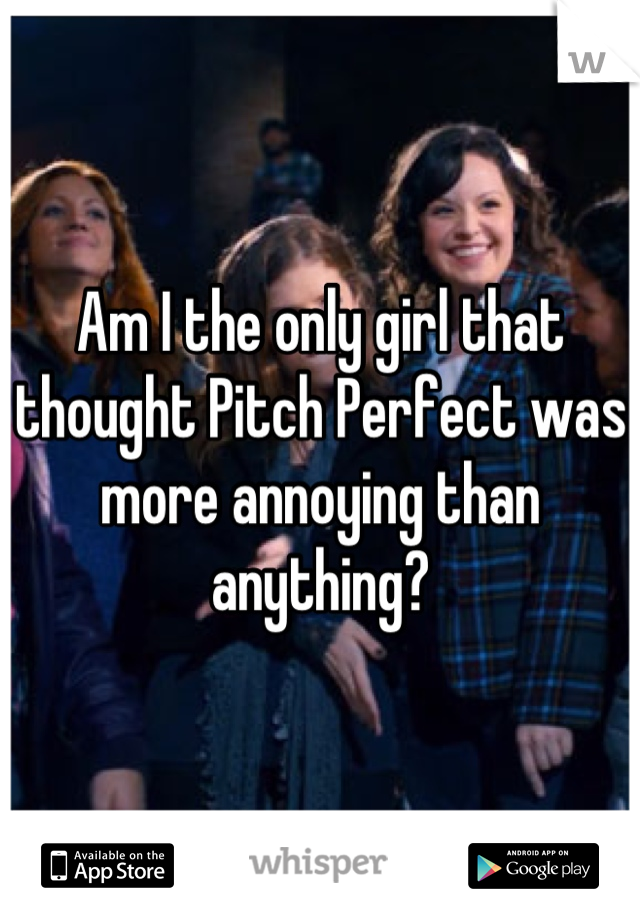 Am I the only girl that thought Pitch Perfect was more annoying than anything?