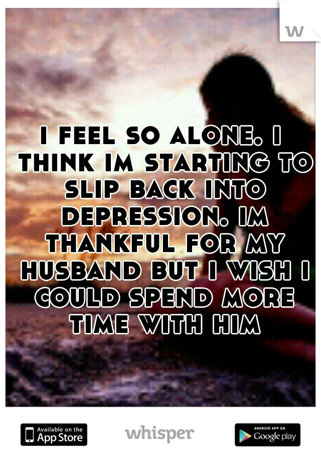 i feel so alone. i think im starting to slip back into depression. im thankful for my husband but i wish i could spend more time with him