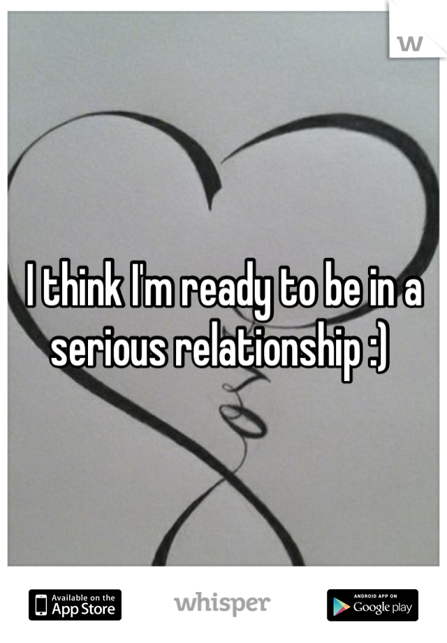 I think I'm ready to be in a serious relationship :)