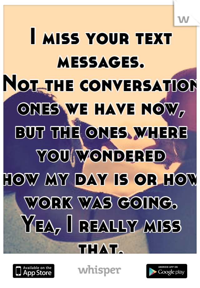I miss your text messages. Not the conversation ones we have now, but the ones where you wondered how my day is or how work was going. Yea, I really miss that.