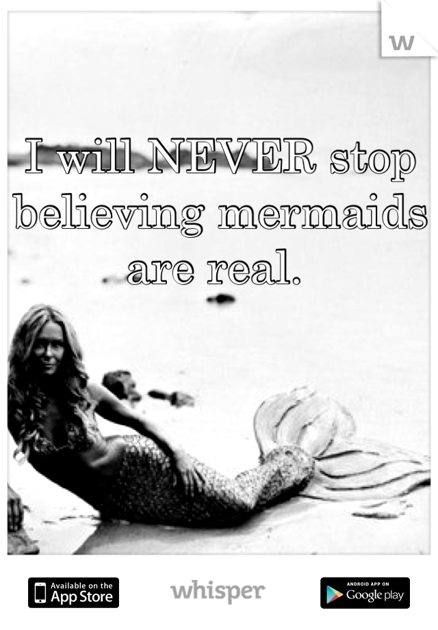 I will NEVER stop believing mermaids are real.