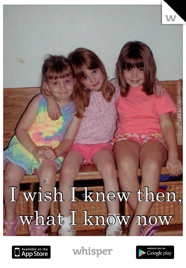 I wish I knew then, what I know now