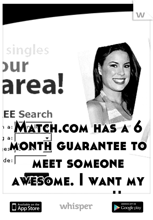Match.com has a 6 month guarantee to meet someone awesome. I want my money back!!