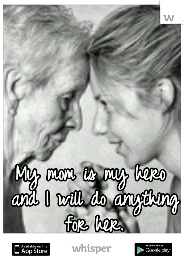 My mom is my hero and I will do anything for her.