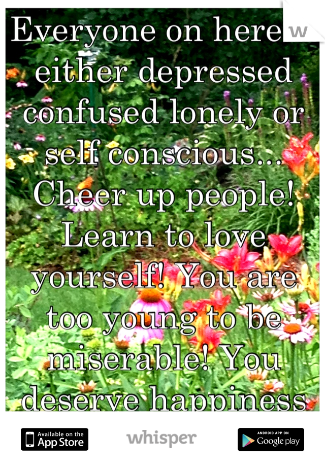Everyone on here is either depressed confused lonely or self conscious... Cheer up people! Learn to love yourself! You are too young to be miserable! You deserve happiness and nothing less!