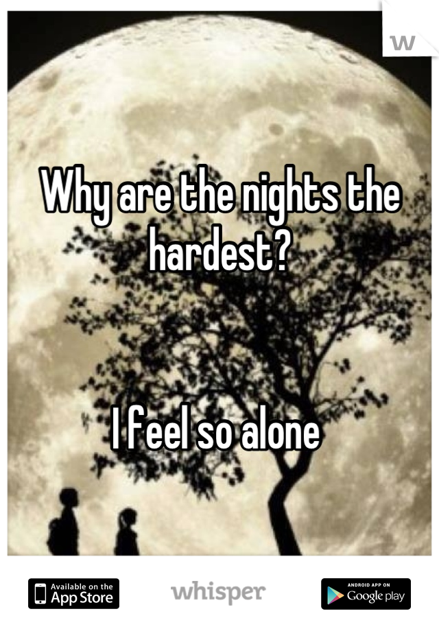 Why are the nights the hardest?   I feel so alone