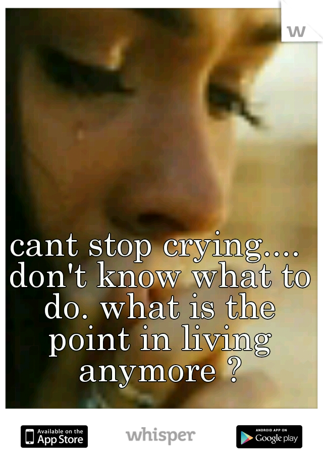 cant stop crying.... don't know what to do. what is the point in living anymore ?