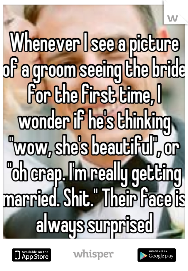 "Whenever I see a picture of a groom seeing the bride for the first time, I wonder if he's thinking ""wow, she's beautiful"", or ""oh crap. I'm really getting married. Shit."" Their face is always surprised"
