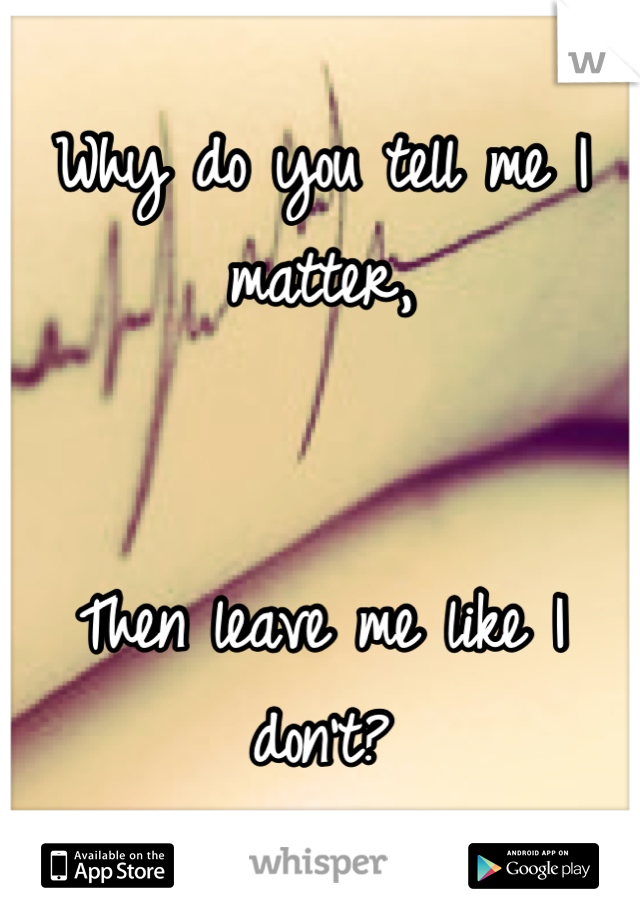 Why do you tell me I matter,   Then leave me like I don't?