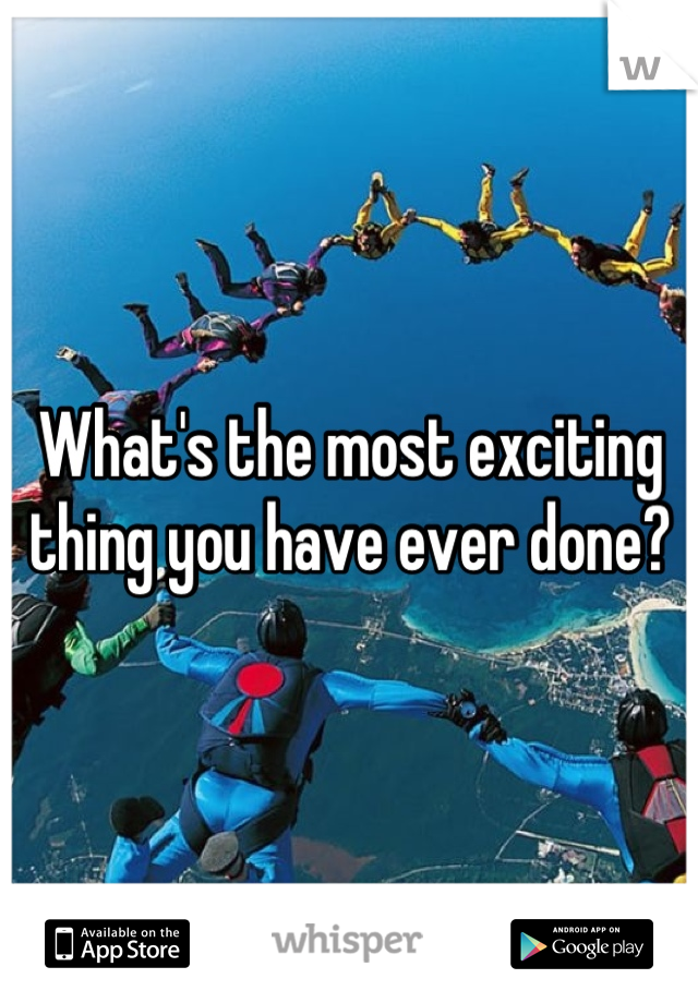 What's the most exciting thing you have ever done?