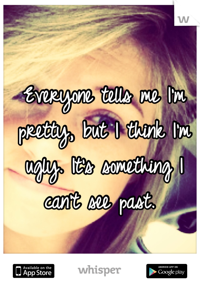 Everyone tells me I'm pretty, but I think I'm ugly. It's something I can't see past.