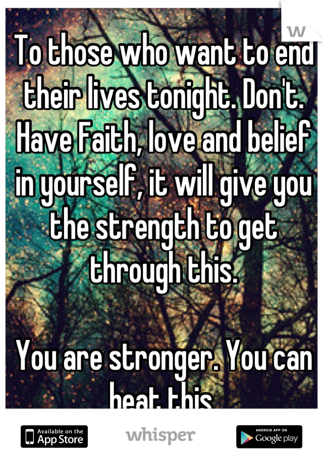 To those who want to end their lives tonight. Don't. Have Faith, love and belief in yourself, it will give you the strength to get through this.   You are stronger. You can beat this