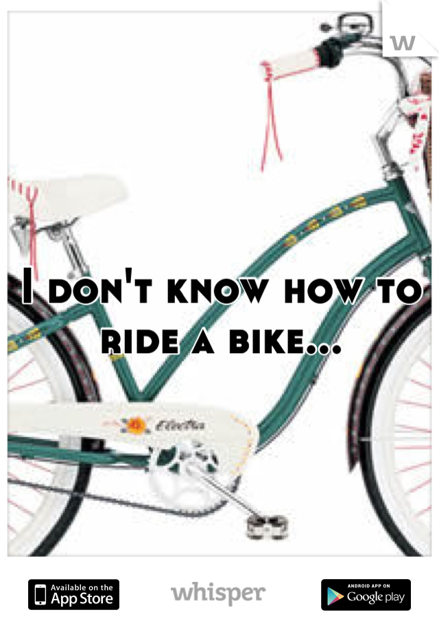 I don't know how to ride a bike...