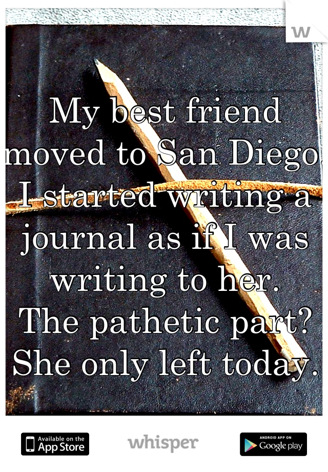My best friend moved to San Diego. I started writing a journal as if I was writing to her.  The pathetic part? She only left today.