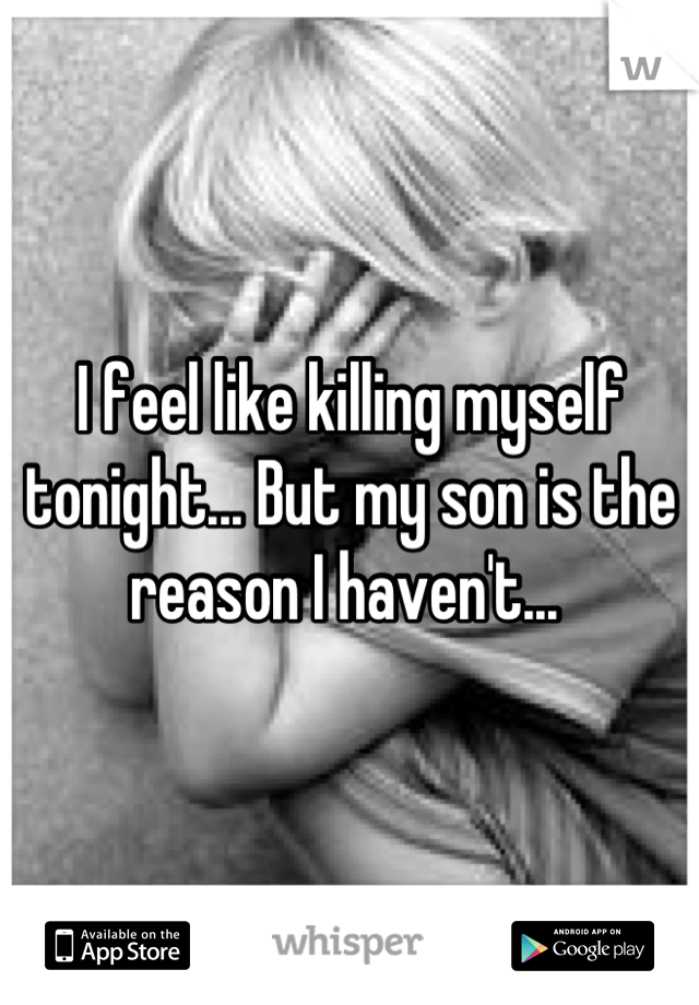 I feel like killing myself tonight... But my son is the reason I haven't...