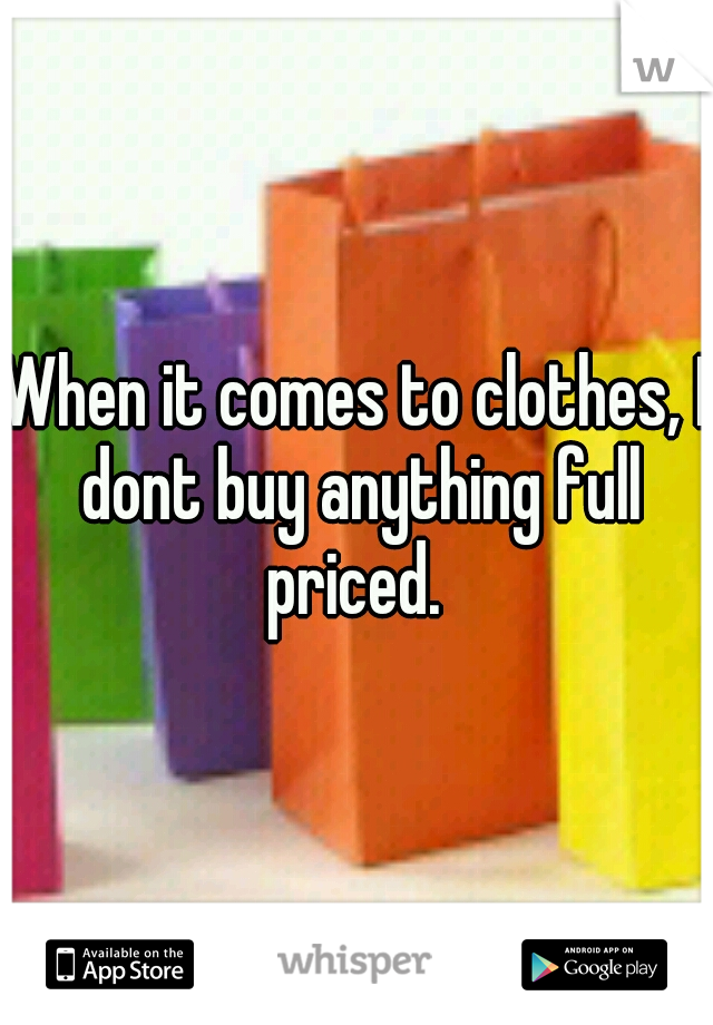 When it comes to clothes, I dont buy anything full priced.