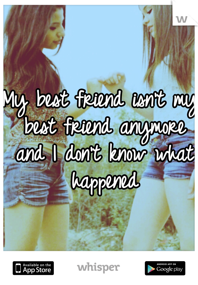 My best friend isn't my best friend anymore and I don't know what happened