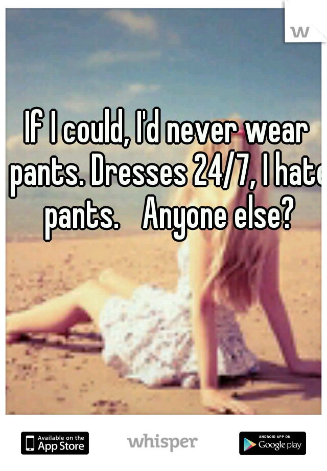 If I could, I'd never wear pants. Dresses 24/7, I hate pants.  Anyone else?