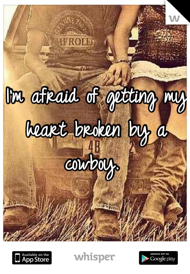 I'm afraid of getting my heart broken by a cowboy.