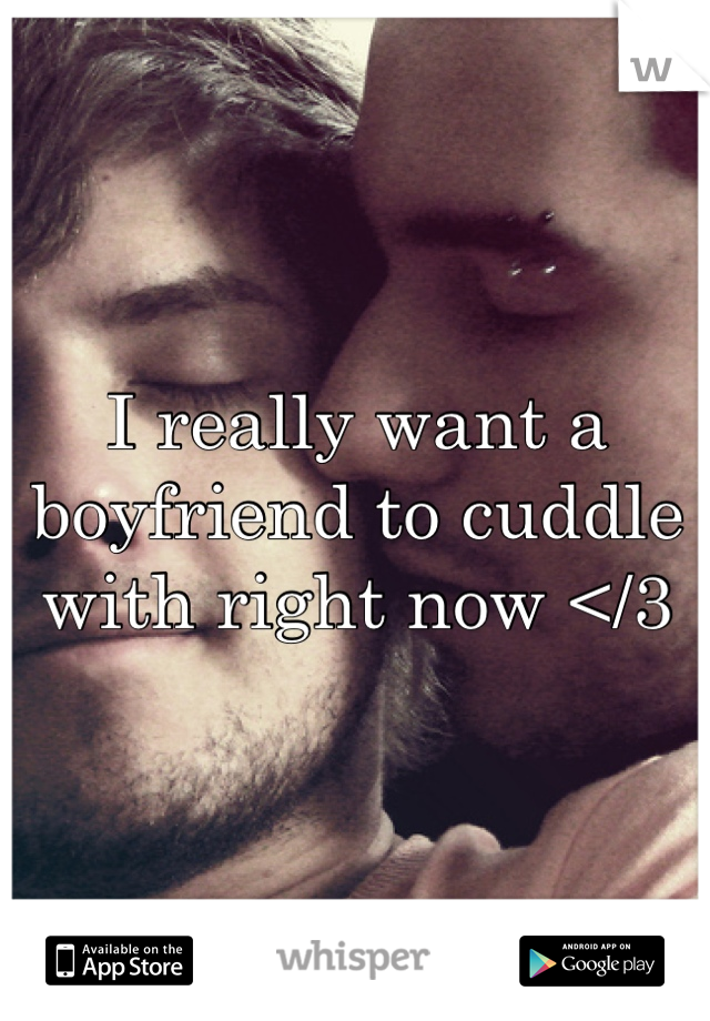 I really want a boyfriend to cuddle with right now </3
