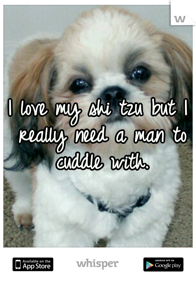 I love my shi tzu but I really need a man to cuddle with.