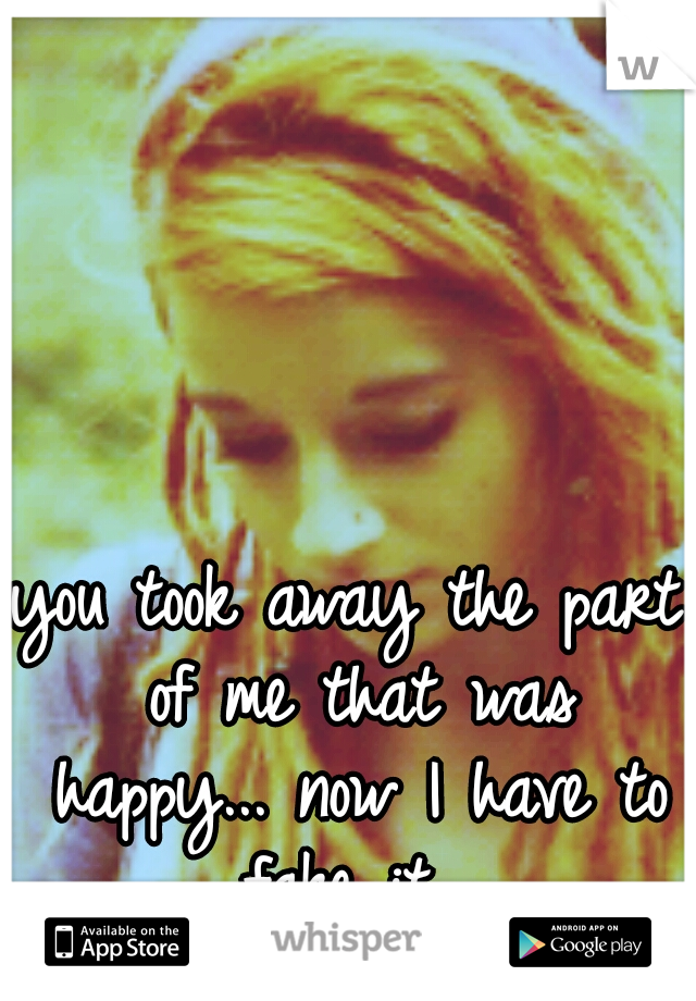 you took away the part of me that was happy... now I have to fake it...