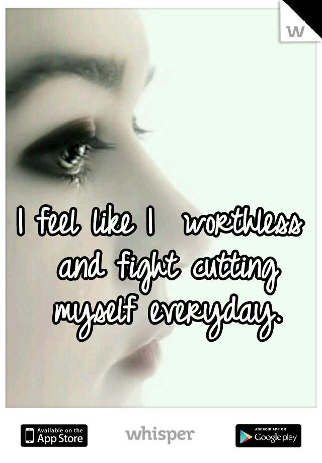 I feel like I  worthless and fight cutting myself everyday.
