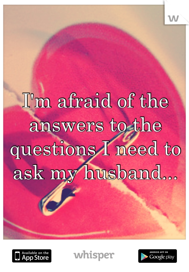 I'm afraid of the answers to the questions I need to ask my husband...