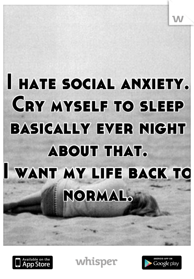 I hate social anxiety. Cry myself to sleep basically ever night about that. I want my life back to normal.