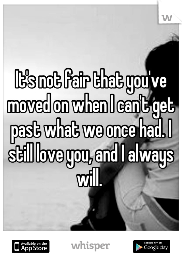 It's not fair that you've moved on when I can't get past what we once had. I still love you, and I always will.