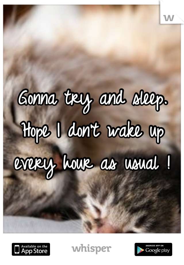 Gonna try and sleep. Hope I don't wake up every hour as usual !