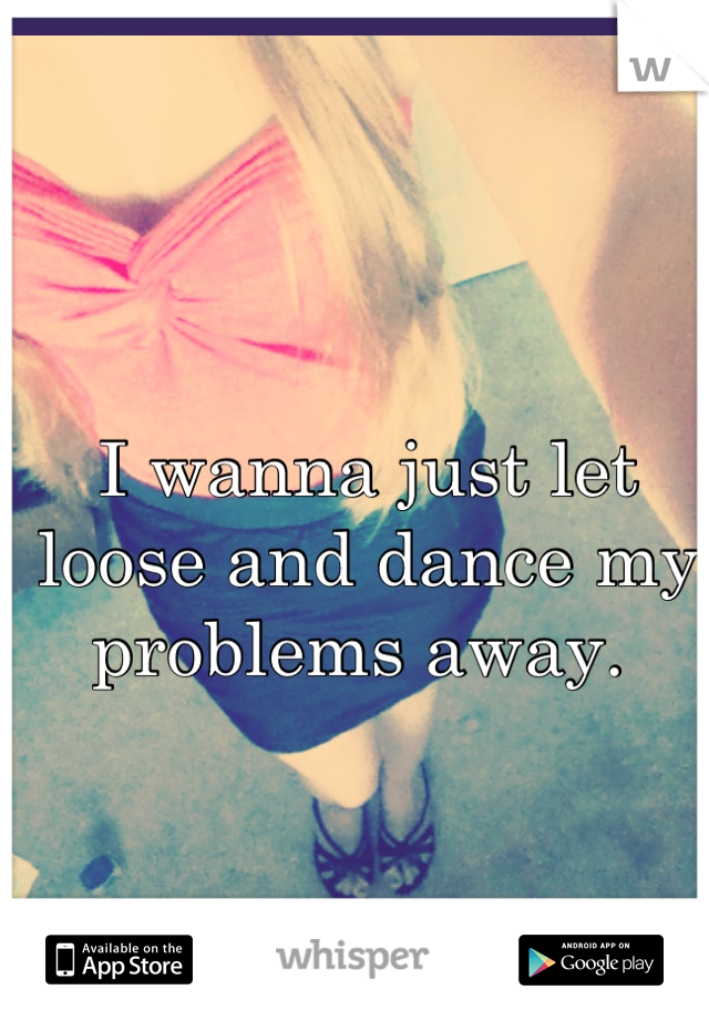 I wanna just let loose and dance my problems away.