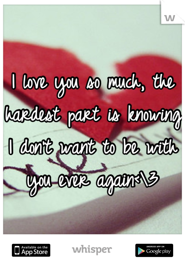 I love you so much, the hardest part is knowing I don't want to be with you ever again<\3