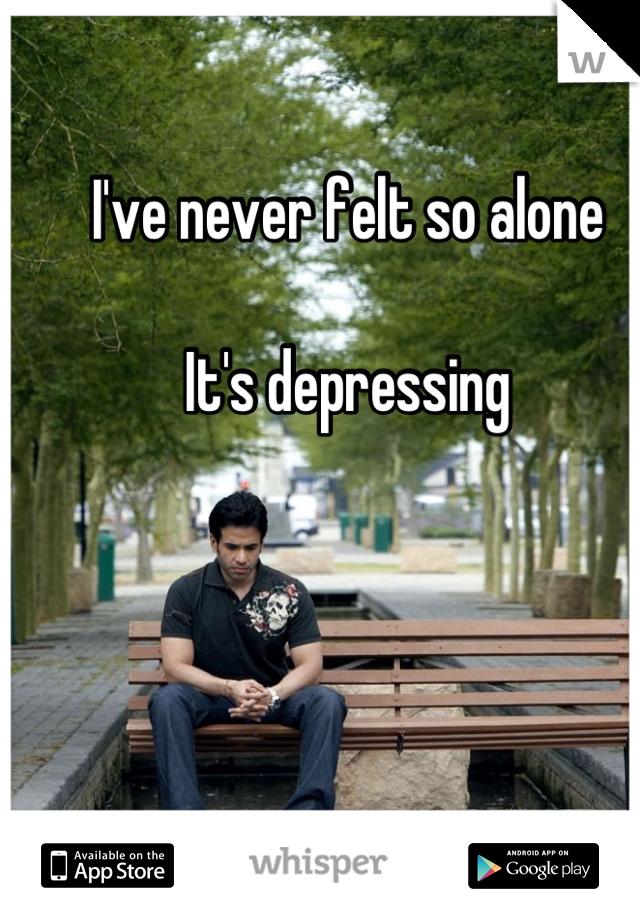 I've never felt so alone  It's depressing