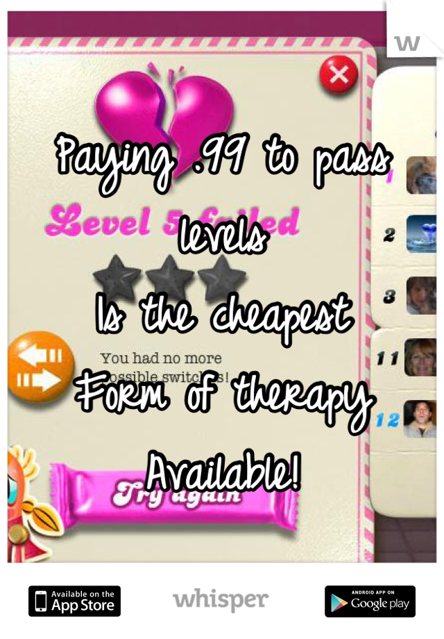 Paying .99 to pass levels Is the cheapest Form of therapy Available!