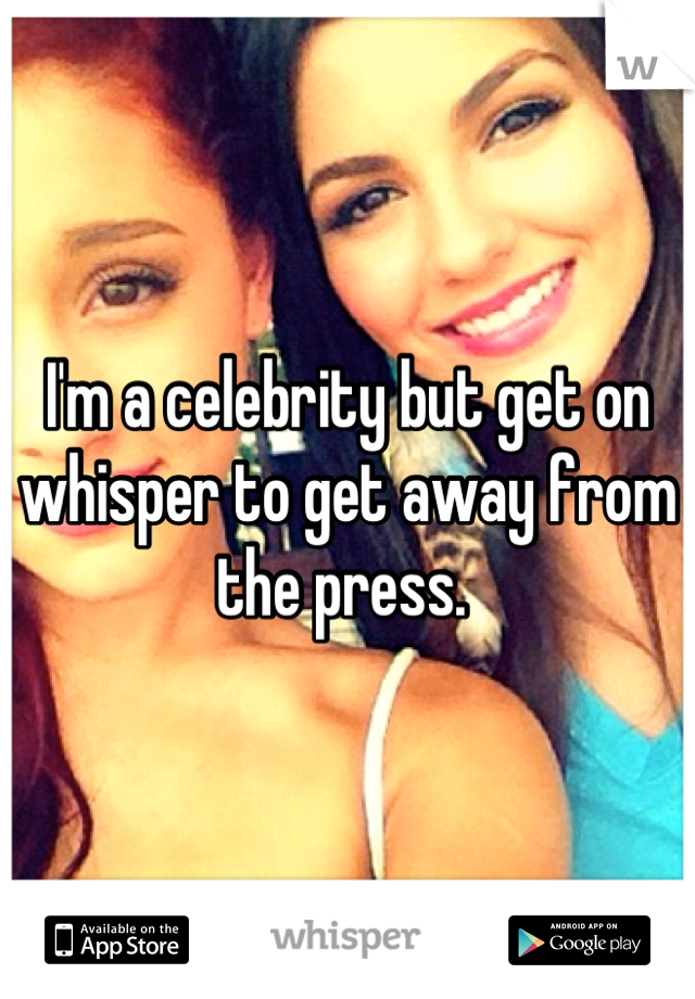 I'm a celebrity but get on whisper to get away from the press.
