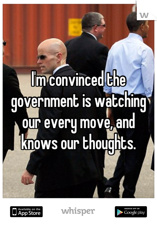 I'm convinced the government is watching our every move, and knows our thoughts.