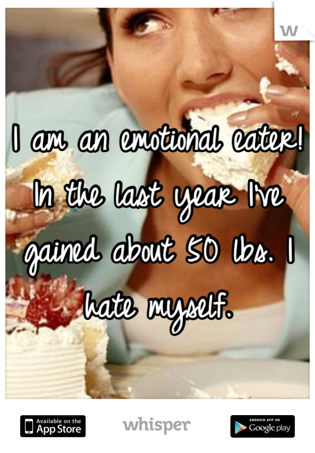 I am an emotional eater! In the last year I've gained about 50 lbs. I hate myself.