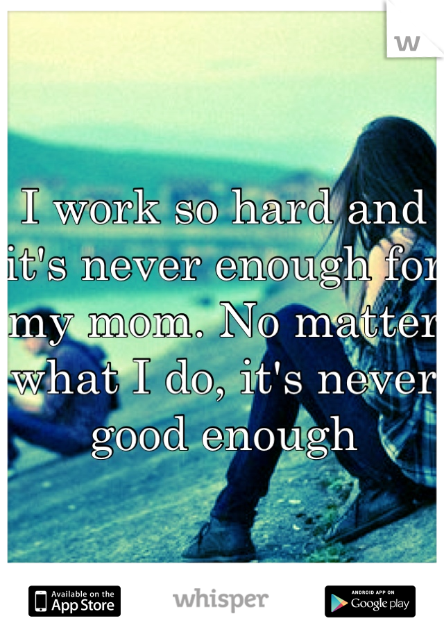 I work so hard and it's never enough for my mom. No matter what I do, it's never good enough